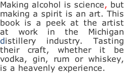 Making alcohol is science, but making a spirit is an art. This book is a peek at the artist at work in the Michigan distillery industry. Tasting their craft, whether it be vodka, gin, rum or whiskey, is a heavenly experience.